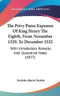 The Privy Purse Expenses of King Henry the Eighth, from November 1529, to December 1532: With Introductory Remarks and Illustrative Notes (1827)