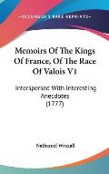 Memoirs of the Kings of France, of the Race of Valois V1: Interspersed with Interesting Anecdotes (1777)