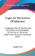 Logic; Or the Science of Inference: A Systematic View of the Principles of Evidence and the Methods of Inference in the Various Departments of Human K