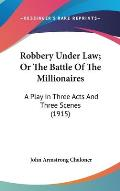 Robbery Under Law; Or the Battle of the Millionaires: A Play in Three Acts and Three Scenes (1915)