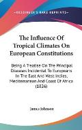 The Influence of Tropical Climates on European Constitutions: Being a Treatise on the Principal Diseases Incidental to Europeans in the East and West