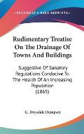 Rudimentary Treatise on the Drainage of Towns and Buildings: Suggestive of Sanatory Regulations Conducive to the Health of an Increasing Population (1