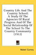 Country Life and the Country School: A Study of the Agencies of Rural Progress and of the Social Relationship of the School to the Country Community (