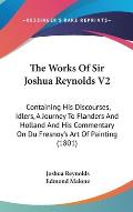 The Works of Sir Joshua Reynolds V2: Containing His Discourses, Idlers, a Journey to Flanders and Holland and His Commentary on Du Fresnoy's Art of Pa
