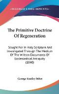 The Primitive Doctrine of Regeneration: Sought for in Holy Scripture and Investigated Through the Medium of the Written Documents of Ecclesiastical An