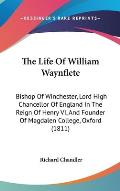 The Life of William Waynflete: Bishop of Winchester, Lord High Chancellor of England in the Reign of Henry VI, and Founder of Magdalen College, Oxfor