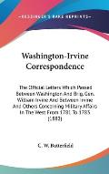 Washington-Irvine Correspondence: The Official Letters Which Passed Between Washington and Brig. Gen. William Irvine and Between Irvine and Others Con