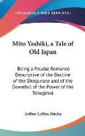 Mito Yashiki, a Tale of Old Japan: Being a Feudal Romance Descriptive of the Decline of the Shogunate and of the Downfall of the Power of the Tokugawa
