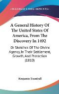 A   General History of the United States of America, from the Discovery in 1492: Or Sketches of the Divine Agency, in Their Settlement, Growth, and Pr