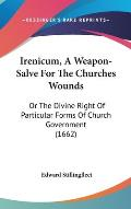Irenicum, a Weapon-Salve for the Churches Wounds: Or the Divine Right of Particular Forms of Church Government (1662)