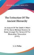 The Extinction of the Ancient Hierarchy: An Account of the Death in Prison of the Eleven Bishops Honored at Rome Amongst the Martyrs of the Elizabetha