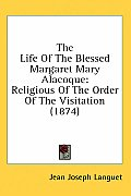 The Life of the Blessed Margaret Mary Alacoque: Religious of the Order of the Visitation (1874)
