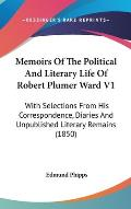 Memoirs of the Political and Literary Life of Robert Plumer Ward V1: With Selections from His Correspondence, Diaries and Unpublished Literary Remains