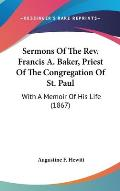 Sermons of the REV. Francis A. Baker, Priest of the Congregation of St. Paul: With a Memoir of His Life (1867)