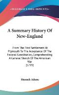 A   Summary History of New-England: From the First Settlement at Plymouth to the Acceptance of the Federal Constitution, Comprehending a General Sketc