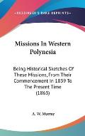 Missions in Western Polynesia: Being Historical Sketches of These Missions, from Their Commencement in 1839 to the Present Time (1863)