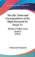 The Life, Times and Correspondence of the Right Reverend Dr. Doyle V1: Bishop of Kildare and Leighlin (1862)