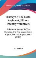 History of the 124th Regiment, Illinois Infantry Volunteers: Otherwise Known as the Hundred and Two Dozen, from August, 1862 to August, 1865 (1880)