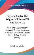 England Under the Reigns of Edward VI and Mary V2: With the Contemporary History of Europe, Illustrated in a Series of Original Letters Never Before P