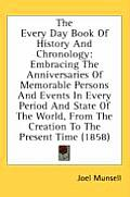 The Every Day Book of History and Chronology: Embracing the Anniversaries of Memorable Persons and Events in Every Period and State of the World, from