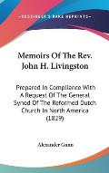 Memoirs of the REV. John H. Livingston: Prepared in Compliance with a Request of the General Synod of the Reformed Dutch Church in North America (1829