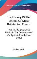 The History of the Politics of Great Britain and France: From the Conference at Pillnitz to the Declaration of War Against Great Britain (1800)