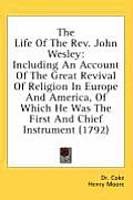 The Life of the REV. John Wesley: Including an Account of the Great Revival of Religion in Europe and America, of Which He Was the First and Chief Ins