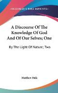 A Discourse of the Knowledge of God and of Our Selves; One: By the Light of Nature; Two: By the Sacred Scriptures (1688)