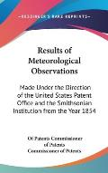 Results of Meteorological Observations: Made Under the Direction of the United States Patent Office and the Smithsonian Institution from the Year 1854