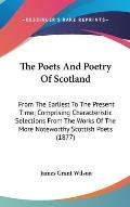 The Poets and Poetry of Scotland: From the Earliest to the Present Time; Comprising Characteristic Selections from the Works of the More Noteworthy Sc