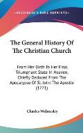 The General History of the Christian Church: From Her Birth to Her Final Triumphant State in Heaven, Chiefly Deduced from the Apocalypse of St. John t