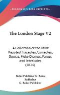 The London Stage V2: A Collection of the Most Reputed Tragedies, Comedies, Operas, Melo-Dramas, Farces and Interludes (1824)