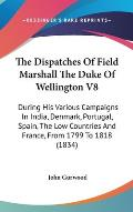 The Dispatches of Field Marshall the Duke of Wellington V8: During His Various Campaigns in India, Denmark, Portugal, Spain, the Low Countries and Fra