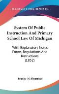 System of Public Instruction and Primary School Law of Michigan: With Explanatory Notes, Forms, Regulations and Instructions (1852)