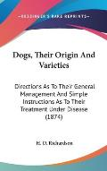 Dogs, Their Origin and Varieties: Directions as to Their General Management and Simple Instructions as to Their Treatment Under Disease (1874)