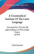 A Grammatical Institute of the Latin Language: Intended for the Use of Latin Schools in the United States (1794)