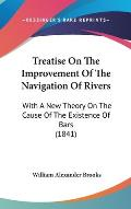 Treatise on the Improvement of the Navigation of Rivers: With a New Theory on the Cause of the Existence of Bars (1841)