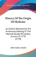 History of the Origin of Medicine: An Oration Delivered at the Anniversary Meeting of the Medical Society of London, January 19, 1778 (1778)