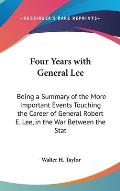 Four Years with General Lee: Being a Summary of the More Important Events Touching the Career of General Robert E. Lee, in the War Between the Stat