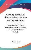 Cavalry Tactics as Illustrated by the War of the Rebellion: Together with Many Interesting Facts Important for Calvary to Know (1910)