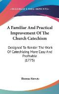 A Familiar and Practical Improvement of the Church Catechism: Designed to Render the Work of Catechizing More Easy and Profitable (1775)