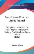 Stray Leaves from an Arctic Journal: Or Eighteen Months in the Polar Regions in Search of Sir John Franklin's Expedition, 1850-51 (1852)