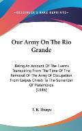 Our Army on the Rio Grande: Being an Account of the Events Transpiring from the Time of the Removal of the Army of Occupation from Corpus Christi