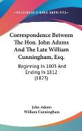 Correspondence Between the Hon. John Adams and the Late William Cunningham, Esq.: Beginning in 1803 and Ending in 1812 (1823)