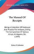 The Manual of Receipts: Being a Collection of Formulae and Process for Artisans, Giving the Composition of Various Alloys, Amalgams, Etc. (189