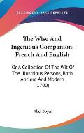 The Wise and Ingenious Companion, French and English: Or a Collection of the Wit of the Illustrious Persons, Both Ancient and Modern (1700)