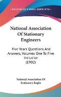 National Association of Stationary Engineers: Five Years Questions and Answers, Volumes One to Five Inclusive (1902)