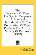 The Treatment of Paper for Special Purposes: A Practical Introduction to the Preparation of Paper Products for a Great Variety of Purposes (1907)