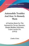 Automobile Troubles and How to Remedy Them: A Practical Book for the Automobile Owner, Operator, Dealer, Builder, Salesman, Experimenter, Etc. (1911)