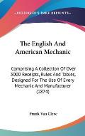The English and American Mechanic: Comprising a Collection of Over 3000 Receipts, Rules and Tables, Designed for the Use of Every Mechanic and Manufac